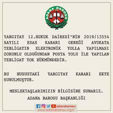 Adana Barosu Başkanlığı - YARGITAY 12.HUKUK DAİRESİ'NİN 2019/13554 SAYILI  ESAS KARARI GEREĞİ AVUKATA TEBLİGATIN ELEKTRONİK YOLLA YAPILMASI ZORUNLU  OLDUĞUNDAN POSTA YOLU İLE YAPILAN TEBLİGAT YOK HÜKMÜNDEDİR. BU HUSUSTAKİ  YARGITAY KARARI EKTE SUNULMUŞTUR.