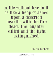 Life Without Love Quotes Quotes about love A life without love in it is like a heap of 7