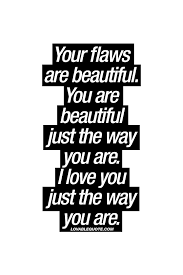 Your Beautiful Just The Way You Are Quotes Best Of Your Flaws Are Beautiful You Are Beautiful Just The Way You Are