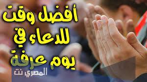 افضل وقت للدعاء في يوم عرفة لغير الحاج - المصري نت