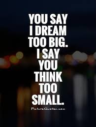 Small Dream Quotes Best of You Say I Dream Too Big I Say You Think Too Small Picture Quotes