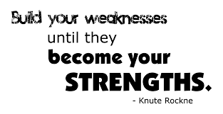 top weakness quotes and sayings build up your weaknesses until they become your strength knute rockne