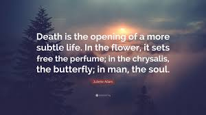 Juliette Adam Quote Death Is The Opening Of A More Subtle Life In
