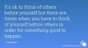 Think Of Others Before Yourself Quotes Best of It's Ok To Think Of Others Before Yourself But There Are Times When