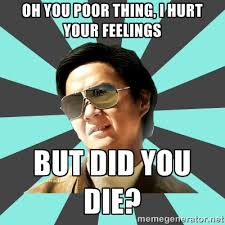 Oh you poor thing, I hurt your feelings but did you die? - mr chow ... via Relatably.com