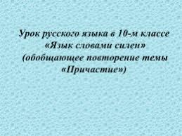 Контрольная работа по теме Причастие и деепричастие  Урок русского языка в 10 м классе Язык словами силен обобщающее повторение