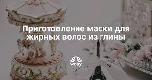 <b>Глина</b>: маска для жирных волос. Видео отзывы — www.wday.ru