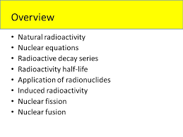 nuclear equations radioactive decay series radioactivity half life of radionuclides induced radioactivity nuclear fission nuclear fusion