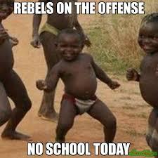 REBELS ON THE OFFENSE NO SCHOOL TODAY meme - Third World Success ... via Relatably.com