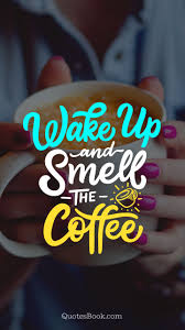 Wake up, cup a coffee, drive to work, drink another cup of coffee, lunch time, usually people stop drinking coffee in small amounts has proven to be healthy in studies. Wake Up And Smell The Coffee Quotesbook