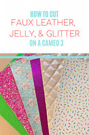 how to cut faux leather glitter fabric and jelly sheets with silhouette cameo 3