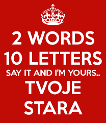 2 words 10 letters say it and i m yours tvoje stara