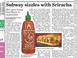 sriracha sauce has finally hit the mainstream it s now being offered at subway usa today says the sizzling sauce is on the menu at 47 restaurant chains