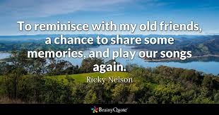 Memory Quotes New To Reminisce With My Old Friends A Chance To Share Some Memories
