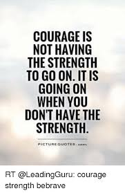 Good Quotes About Courage And Strength Amazing COURAGE IS NOT HAVING THE STRENGTH TO GO ON IT IS GOING ON WHEN YOU