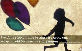 We Dont Stop Playing Because We Grow Old George Bernard Shaw