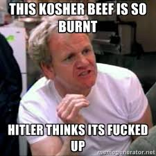 this kosher beef is so burnt hitler thinks its fucked up - Gordon ... via Relatably.com