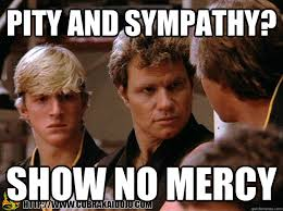 Pity and sympathy? show no mercy - Cobra Kai - quickmeme via Relatably.com