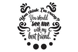 Size of this png preview of this svg file: You Think I M Crazy You Should See Me With My Best Friend Svg Cut File By Creative Fabrica Crafts Creative Fabrica