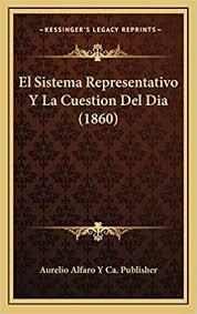 El Sistema Representativo Y La Cuestion Del Dia (1860): Aurelio Alfaro Y Ca  Publisher: 9781168839077: Books - Amazon.ca