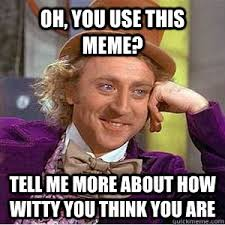 Oh, you use this meme? tell me more about how witty you think you ... via Relatably.com