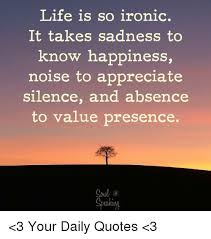 Life Is So Ironic It Takes Sadness To Know Happiness Noise To Gorgeous Appreciate Life Quotes