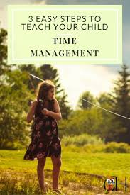 best ideas about time management skills 3 easy steps to teach time management skills to your child