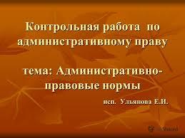 Презентация на тему Контрольная работа по административному  1 Контрольная работа по административному праву тема Административно правовые нормы исп Ульянова Е И