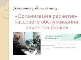 Организация расчетнокассового обслуживания клиентов банка  Дипломная работа на тему