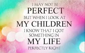Quotes About Children Beauteous I May Not Be Perfect But When I Look At My Children I Know That