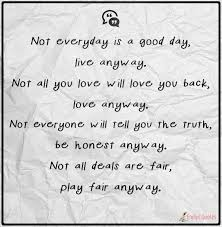 Not Everyday Is A Good Day Live Anyway Not All You Love Will Love Cool Love Quotes Love Anyway