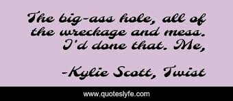 The big-ass hole, all of the wreckage and mess. I'd done that. Me,... Quote  by Kylie Scott, Twist - QuotesLyfe