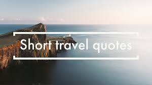 50 Short Travel Quotes To Inspire You To Travel The World