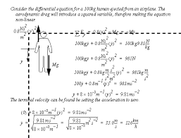 terminal velocity differential equation. in this case the terminal velocity is calculated by setting acceleration to zero. results a maximum speed of 126 kph. differential equation