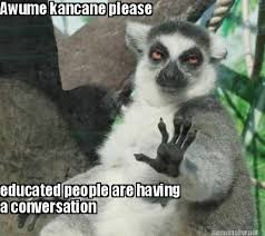 Meme Maker - Awume kancane please educated people are having a ... via Relatably.com