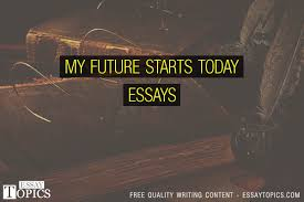 my future starts today essays topics titles examples in  my future starts today essays