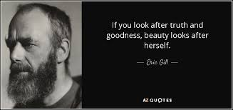 Truth Goodness Beauty Quote Best of Eric Gill Quote If You Look After Truth And Goodness Beauty Looks