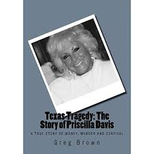 Texas Tragedy: The Story of Priscilla Davis: A True Story of Money, Murder  and Survival by Greg Brown