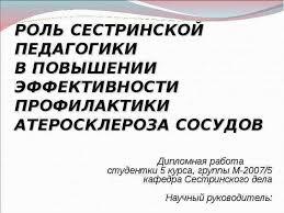 РОЛЬ СЕСТРИНСКОЙ ПЕДАГОГИКИ В ПОВЫШЕНИИ ЭФФЕКТИВНОСТИ ПРОФИЛАКТИКИ  РОЛЬ СЕСТРИНСКОЙ ПЕДАГОГИКИ В ПОВЫШЕНИИ ЭФФЕКТИВНОСТИ ПРОФИЛАКТИКИ АТЕРОСКЛЕРОЗА СОСУДОВ Дипломная работа студ