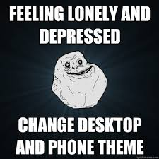 Feeling lonely and depressed Change desktop and phone theme ... via Relatably.com