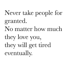 Taken For Granted Quotes Never Take People For Granted Quotes Unique Taking For Granted Quotes Friendship