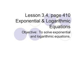 1 lesson 3 4 page 410 exponential logarithmic equations objective to solve exponential and logarithmic equations