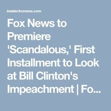 best was bill clinton impeached ideas was  fox news to premiere scandalous first installment to look at bill clinton s impeachment
