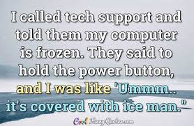 Quotes About Support Best I Called Tech Support And Told Them My Computer Is Frozen They Said