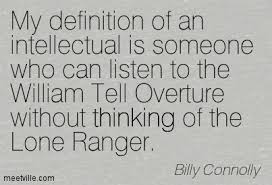 my definition of an intellectual is someone who can listen to the  my definition of an intellectual is someone who can listen to the william tell overture out thinking of the lone ranger