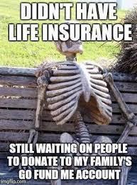 At memesmonkey.com find thousands of memes categorized into thousands of categories. Go Fund Me Vs Life Insurance Meme Meme Walls