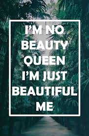 I Am Beautiful Quotes Tumblr Best Of I'm No Beauty Queen I'm Just Beautiful Me Via Tumblr