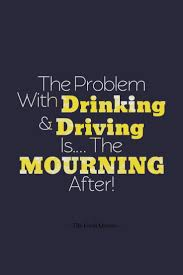 Mourning Quotes The Problem With Drinking And Driving Is The MOURNING After The 95