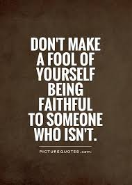Fool Quotes Awesome Don't Make A Fool Of Yourself Being Faithful To Someone Who Isn't