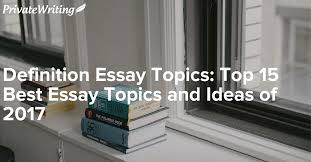 definition essay topics top best essay topics and ideas of